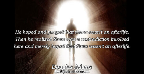 He hoped and prayed that there wasn't an afterlife. Then he realized there was a contradiction