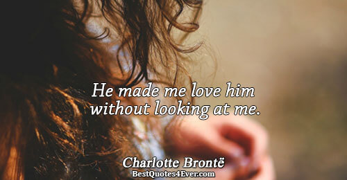 He made me love him without looking at me.. Charlotte Brontë Famous Love Quotes
