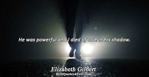 He was powerful and I died of love in his shadow.. Elizabeth Gilbert Quotes About Love