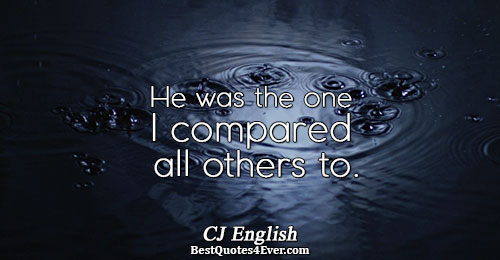 He was the one I compared all others to.. CJ English Quotes About Love