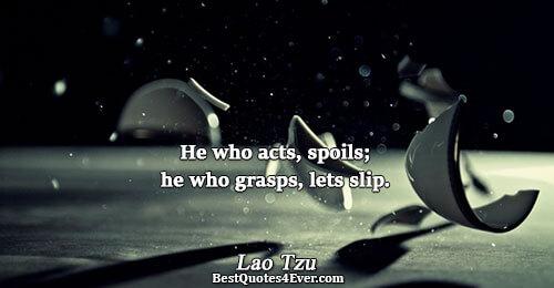 He who acts, spoils; he who grasps, lets slip.. Lao Tzu Famous Wisdom Quotes