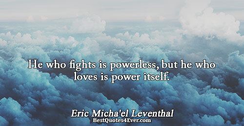 He who fights is powerless, but he who loves is power itself.. Eric Micha'el Leventhal Love