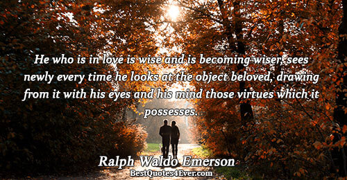 He who is in love is wise and is becoming wiser, sees newly every time he