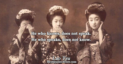 He who knows, does not speak. He who speaks, does not know.. Lao Tzu Best Wisdom