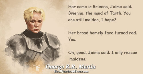 Her name is Brienne, Jaime said. Brienne, the maid of Tarth. You are still maiden, I