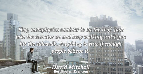 Hey, metaphysics seminar is on the roof. Just take the elevator up and keep walking until