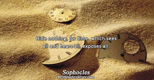 Hide nothing, for time, which sees all and hears all, exposes all.. Sophocles Famous Time Quotes
