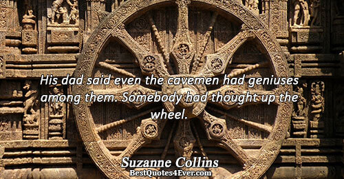 His dad said even the cavemen had geniuses among them. Somebody had thought up the wheel..