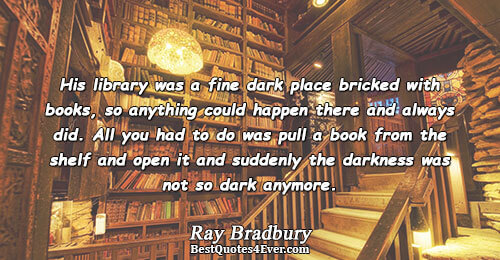 His library was a fine dark place bricked with books, so anything could happen there and