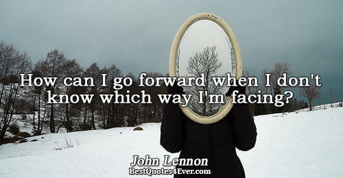 How can I go forward when I don't know which way I'm facing?. John Lennon Life