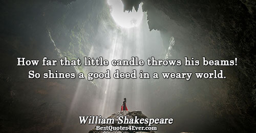 How far that little candle throws his beams! So shines a good deed in a weary
