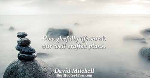How gleefully life shreds our well crafted plans.. David Mitchell Truth Quotes