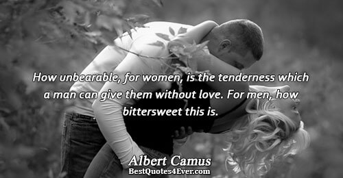 How unbearable, for women, is the tenderness which a man can give them without love. For