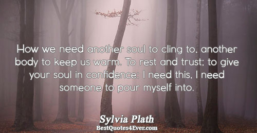 How we need another soul to cling to, another body to keep us warm. To rest