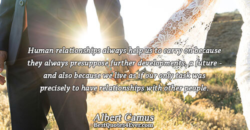 Human relationships always help us to carry on because they always presuppose further developments, a future