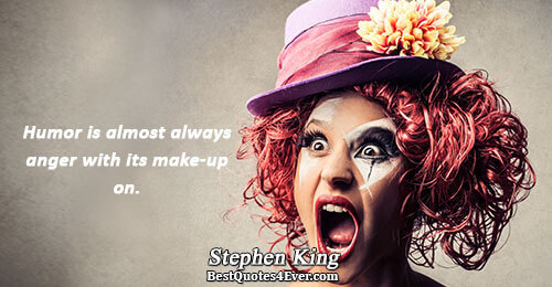 Humor is almost always anger with its make-up on.. Stephen King Humor Sayings