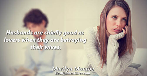 Husbands are chiefly good as lovers when they are betraying their wives.. Marilyn Monroe Relationships Messages