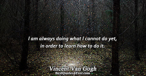 I am always doing what I cannot do yet, in order to learn how to do