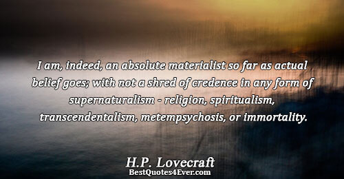 I am, indeed, an absolute materialist so far as actual belief goes; with not a shred