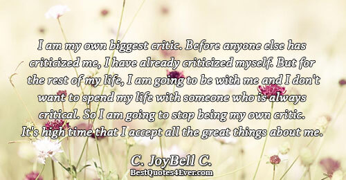 I am my own biggest critic. Before anyone else has criticized me, I have already criticized