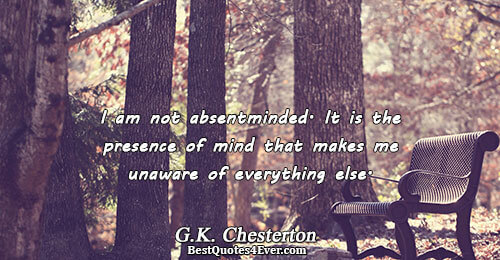 I am not absentminded. It is the presence of mind that makes me unaware of everything