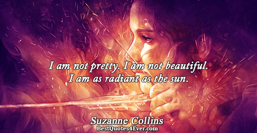 I am not pretty. I am not beautiful. I am as radiant as the sun.. Suzanne