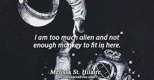 I am too much alien and not enough monkey to fit in here.. Melissa St. Hilaire