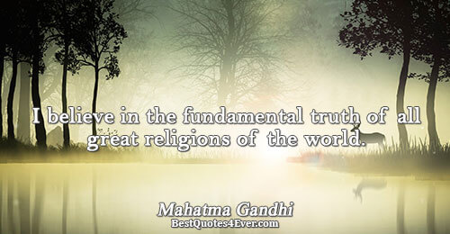 I believe in the fundamental truth of all great religions of the world.. Mahatma Gandhi Truth