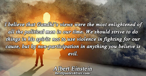 I believe that Gandhi's views were the most enlightened of all the political men in our