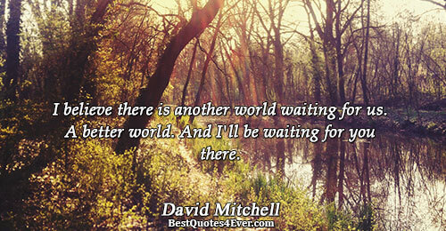 I believe there is another world waiting for us. A better world. And I'll be waiting