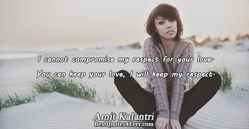 I cannot compromise my respect for your love. You can keep your love, I will keep