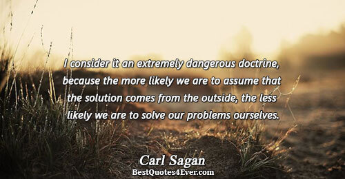 I consider it an extremely dangerous doctrine, because the more likely we are to assume that