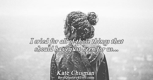 I cried for all of those things that should have just been for us.... Kate Chisman