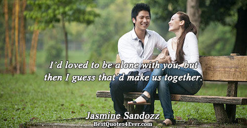 I'd loved to be alone with you, but then I guess that'd make us together.. Jasmine