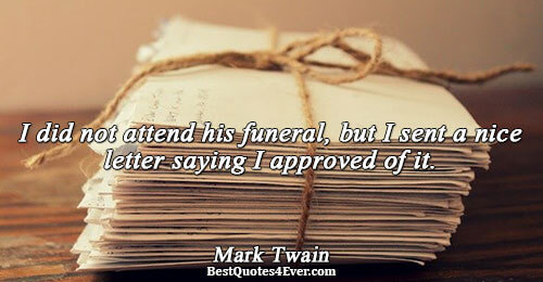 I did not attend his funeral, but I sent a nice letter saying I approved of