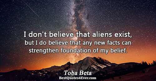 I don't believe that aliens exist, but I do believe that any new facts can strengthen