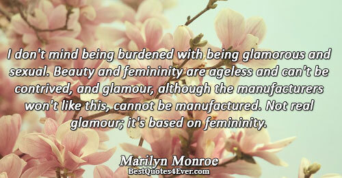 I don't mind being burdened with being glamorous and sexual. Beauty and femininity are ageless and