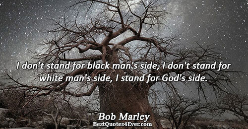 I don't stand for black man's side, I don't stand for white man's side, I stand