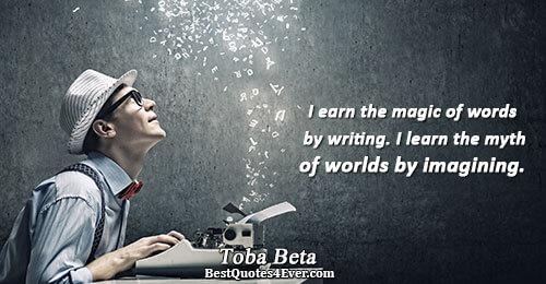 I earn the magic of words by writing. I learn the myth of worlds by imagining..