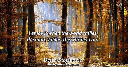 I enjoy it when the world smiles; the more smiles, the warmer I am.. Dejan Stojanovic