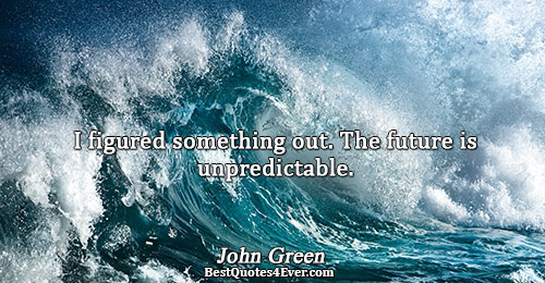I figured something out. The future is unpredictable.. John Green Famous Inspirational Quotes
