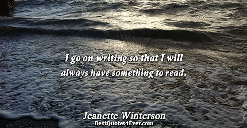 I go on writing so that I will always have something to read.. Jeanette Winterson Reading