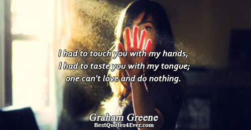 I had to touch you with my hands, I had to taste you with my tongue;