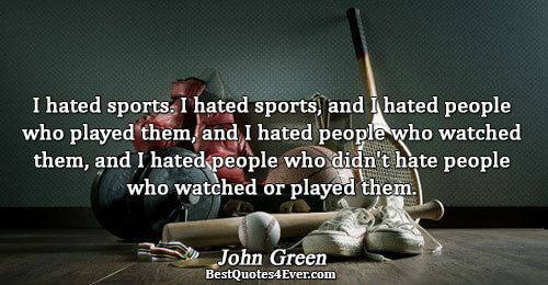 I hated sports. I hated sports, and I hated people who played them, and I hated