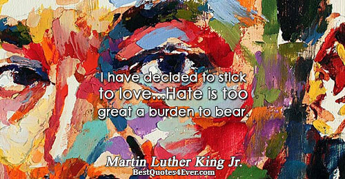 I have decided to stick to love...Hate is too great a burden to bear.. Martin Luther