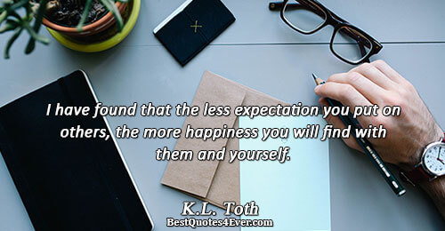 I have found that the less expectation you put on others, the more happiness you will