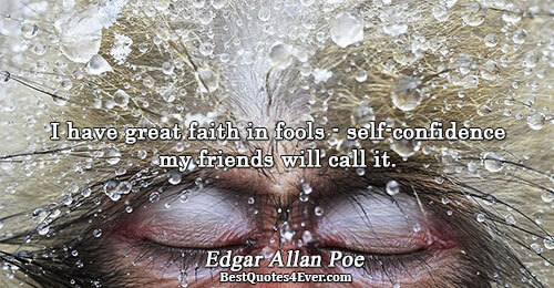 I have great faith in fools - self-confidence my friends will call it.. Edgar Allan Poe
