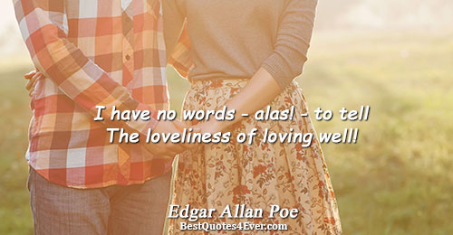 I have no words - alas! - to tell The loveliness of loving well!. Edgar Allan
