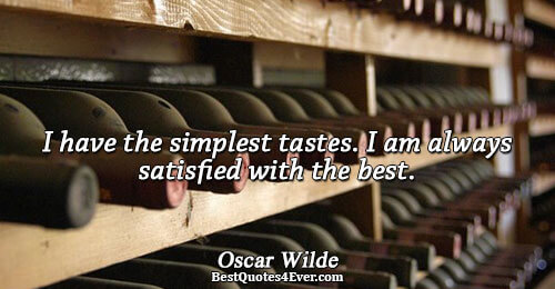 I have the simplest tastes. I am always satisfied with the best.. Oscar Wilde Humor Messages