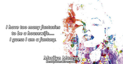 I have too many fantasies to be a housewife.... I guess I am a fantasy.. Marilyn